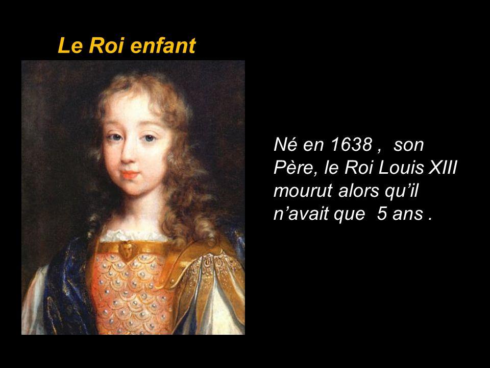 Le Roi enfant Né en 1638 , son Père, le Roi Louis XIII mourut alors qu'il n'avait que 5 ans .