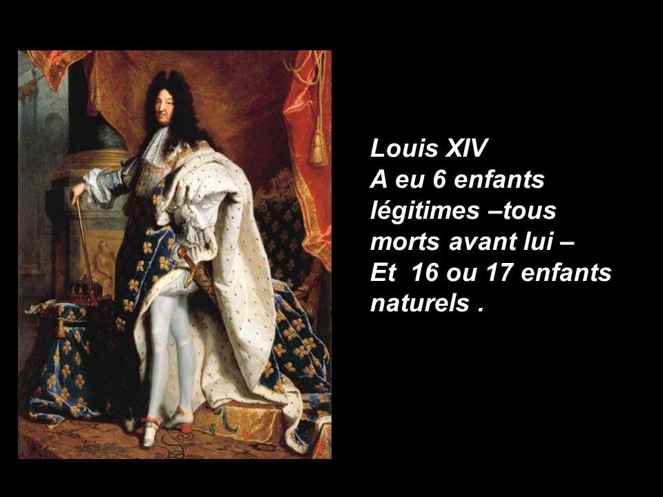Louis XIV A eu 6 enfants légitimes –tous morts avant lui – Et 16 ou 17 enfants naturels .