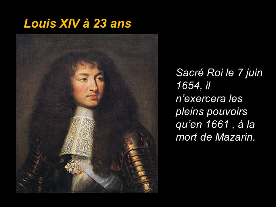 Louis XIV à 23 ans Sacré Roi le 7 juin 1654, il n'exercera les pleins pouvoirs qu'en 1661 , à la mort de Mazarin.
