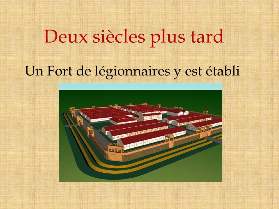 Deux siècles plus tard Un Fort de légionnaires y est établi