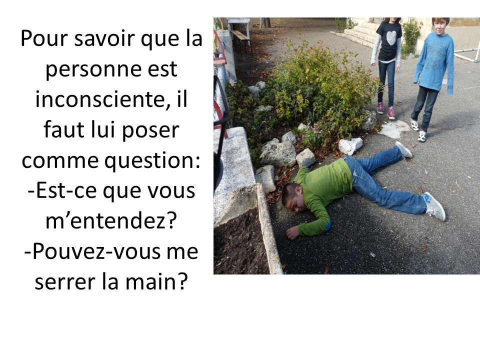 Pour savoir que la personne est inconsciente, il faut lui poser comme question: -Est-ce que vous m'entendez.