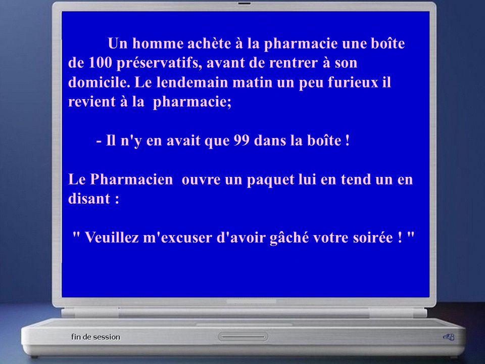 Un homme achète à la pharmacie une boîte de 100 préservatifs, avant de rentrer à son domicile. Le lendemain matin un peu furieux il revient à la pharmacie;