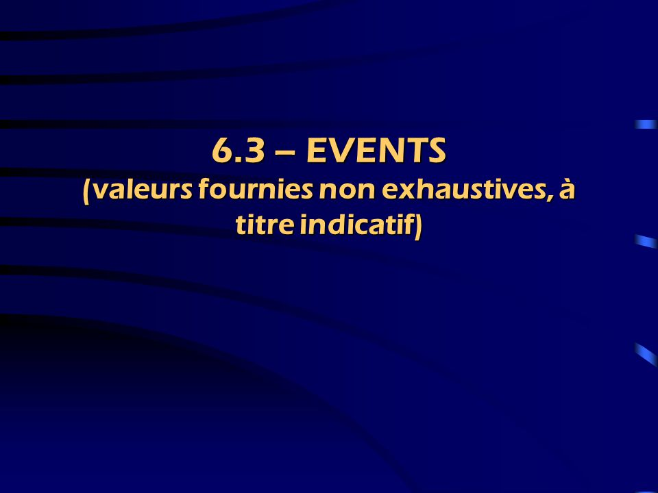 6.3 – EVENTS (valeurs fournies non exhaustives, à titre indicatif)