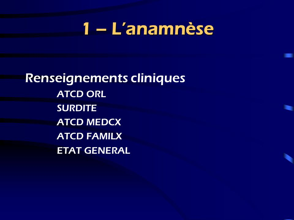 1 – L'anamnèse Renseignements cliniques ATCD ORL SURDITE ATCD MEDCX