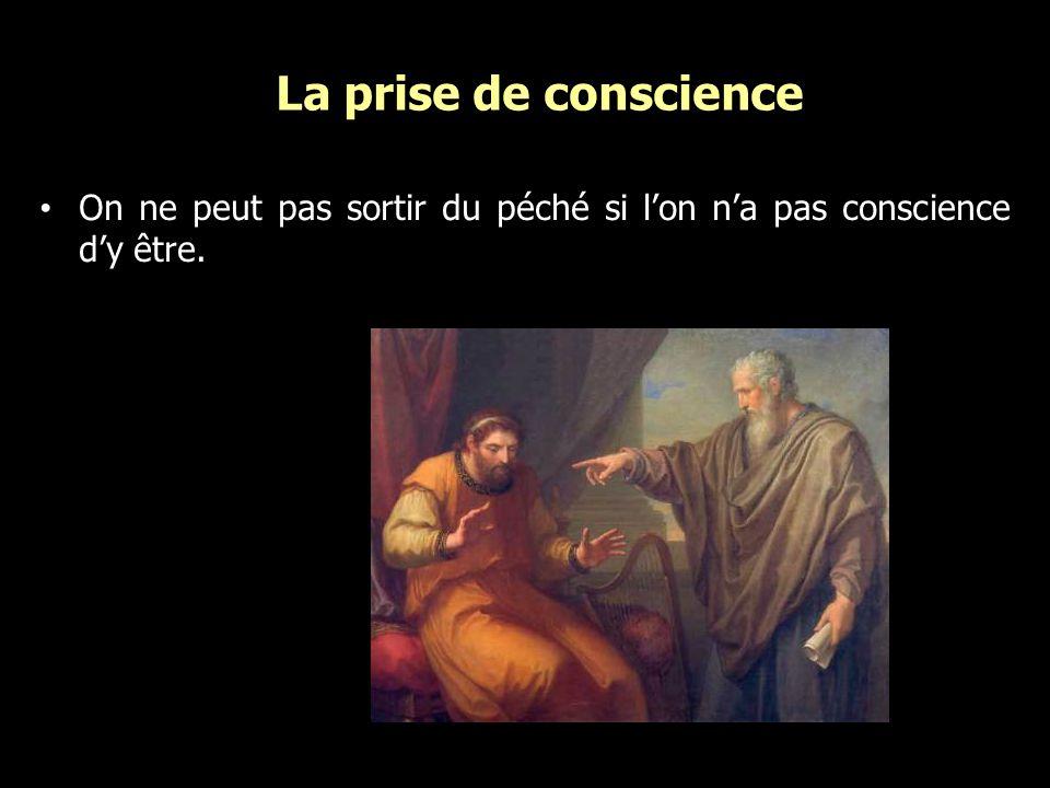 La prise de conscience On ne peut pas sortir du péché si l'on n'a pas conscience d'y être.