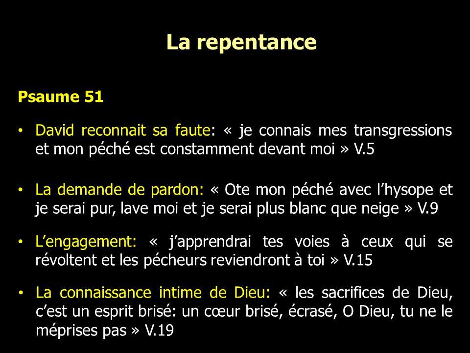 La repentance Psaume 51. David reconnait sa faute: « je connais mes transgressions et mon péché est constamment devant moi » V.5.