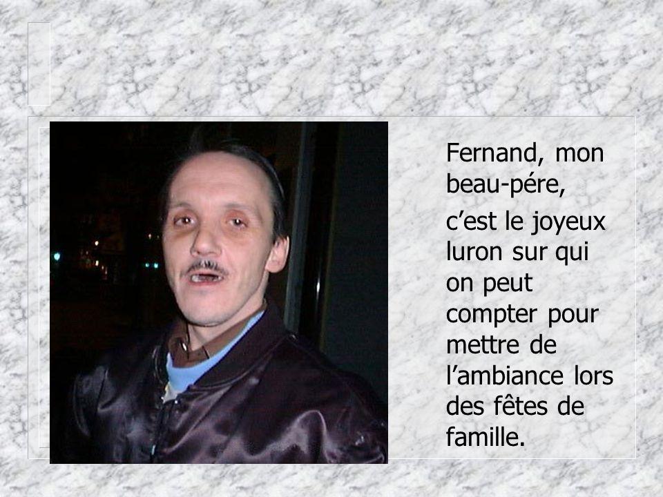 Fernand, mon beau-pére, c'est le joyeux luron sur qui on peut compter pour mettre de l'ambiance lors des fêtes de famille.