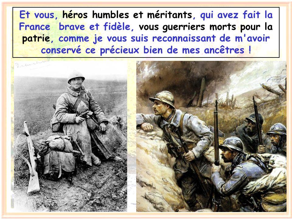 Et vous, héros humbles et méritants, qui avez fait la France brave et fidèle, vous guerriers morts pour la patrie, comme je vous suis reconnaissant de m avoir conservé ce précieux bien de mes ancêtres !