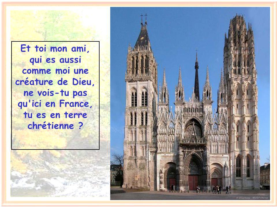 Et toi mon ami, qui es aussi comme moi une créature de Dieu, ne vois-tu pas qu ici en France, tu es en terre chrétienne