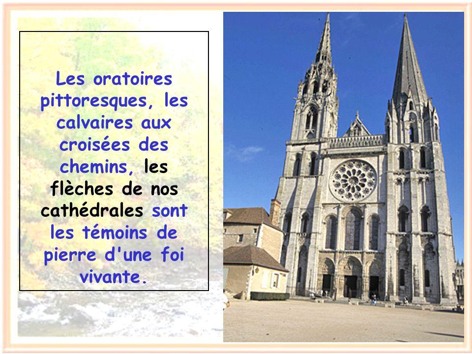 Les oratoires pittoresques, les calvaires aux croisées des chemins, les flèches de nos cathédrales sont les témoins de pierre d une foi vivante.