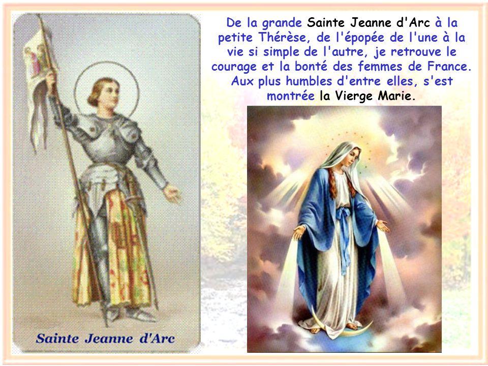 De la grande Sainte Jeanne d Arc à la petite Thérèse, de l épopée de l une à la vie si simple de l autre, je retrouve le courage et la bonté des femmes de France.