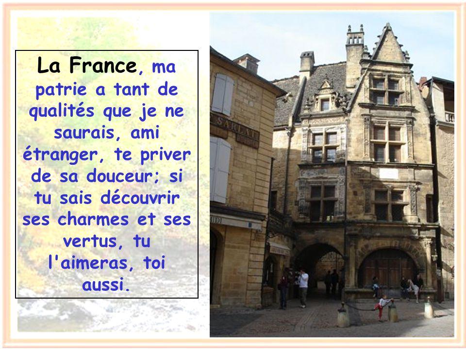 La France, ma patrie a tant de qualités que je ne saurais, ami étranger, te priver de sa douceur; si tu sais découvrir ses charmes et ses vertus, tu l aimeras, toi aussi.