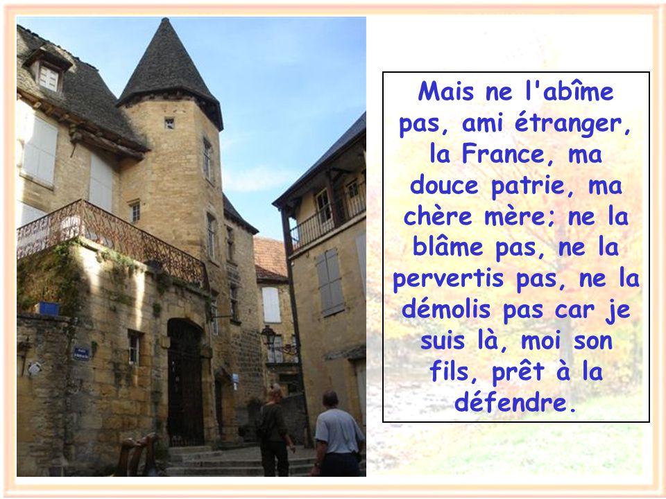 Mais ne l abîme pas, ami étranger, la France, ma douce patrie, ma chère mère; ne la blâme pas, ne la pervertis pas, ne la démolis pas car je suis là, moi son fils, prêt à la défendre.