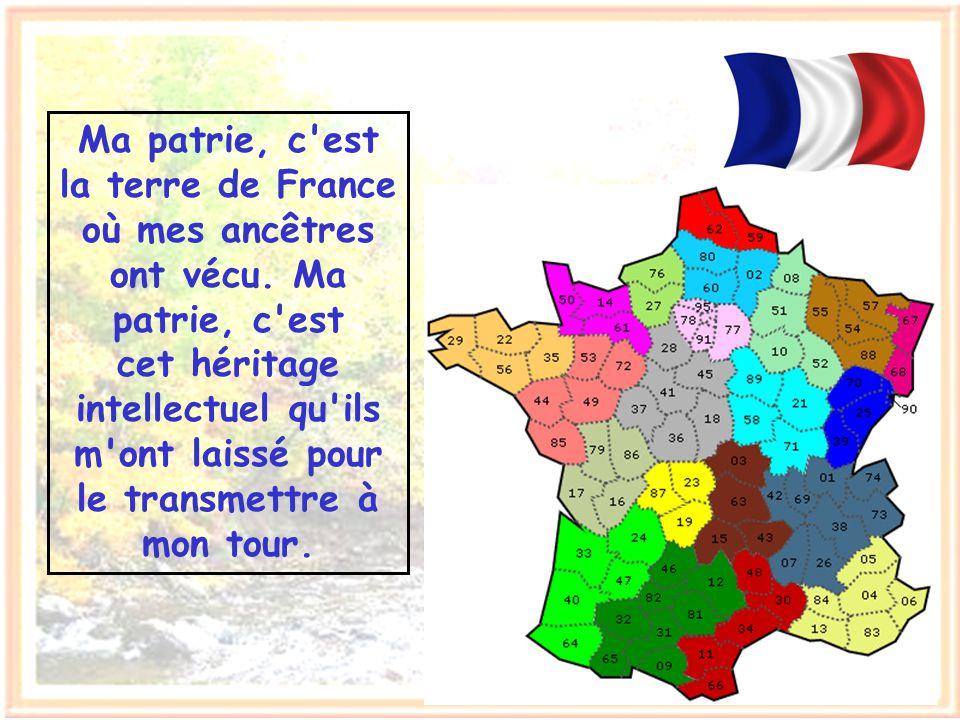 Ma patrie, c est la terre de France où mes ancêtres ont vécu