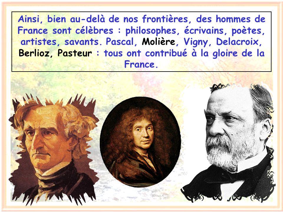 Ainsi, bien au-delà de nos frontières, des hommes de France sont célèbres : philosophes, écrivains, poètes, artistes, savants.
