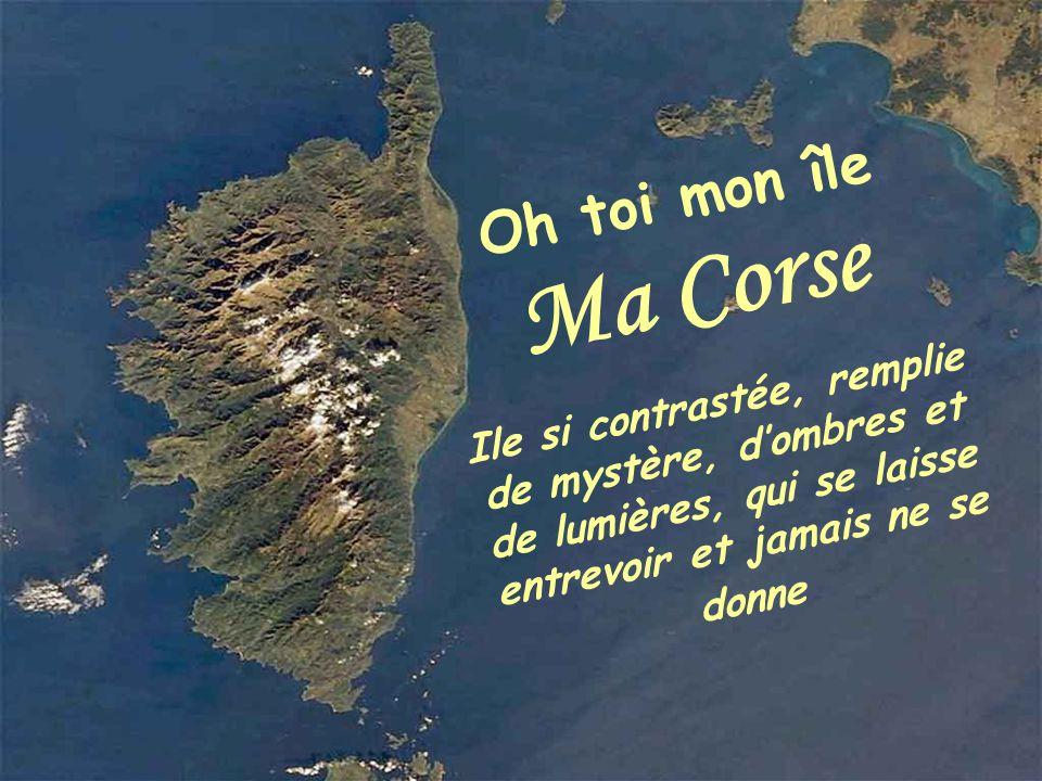 Oh toi mon île Ma Corse Ile si contrastée, remplie de mystère, d'ombres et de lumières, qui se laisse entrevoir et jamais ne se donne.