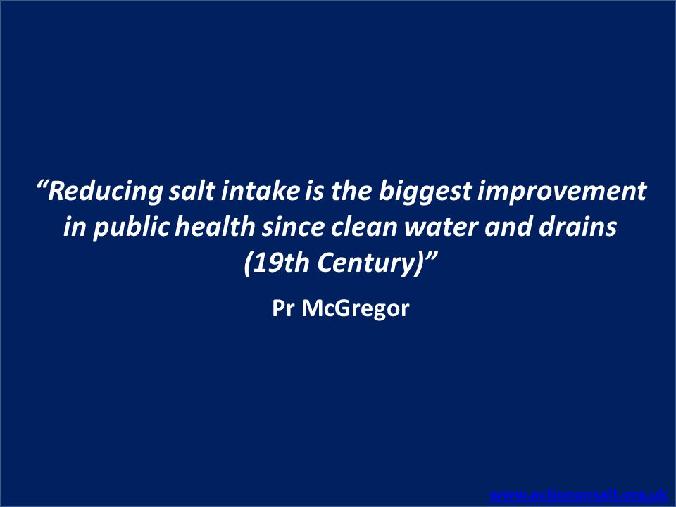 Reducing salt intake is the biggest improvement in public health since clean water and drains (19th Century)