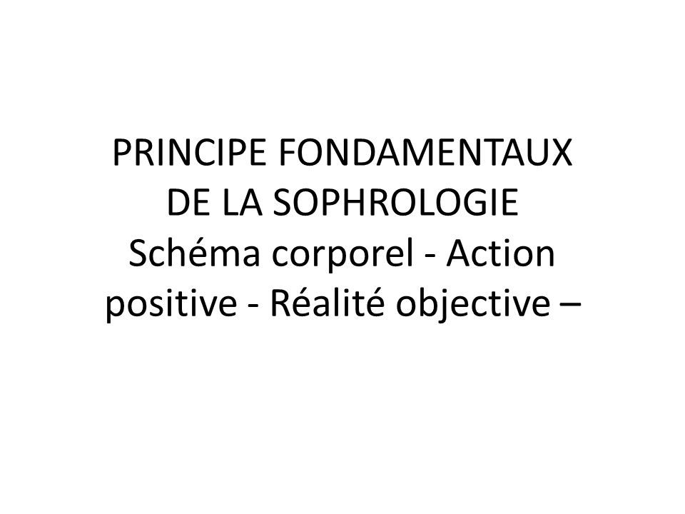 PRINCIPE FONDAMENTAUX DE LA SOPHROLOGIE Schéma corporel - Action positive - Réalité objective –