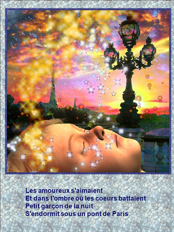Les amoureux s aimaient Et dans l ombre où les coeurs battaient Petit garçon de la nuit S endormit sous un pont de Paris