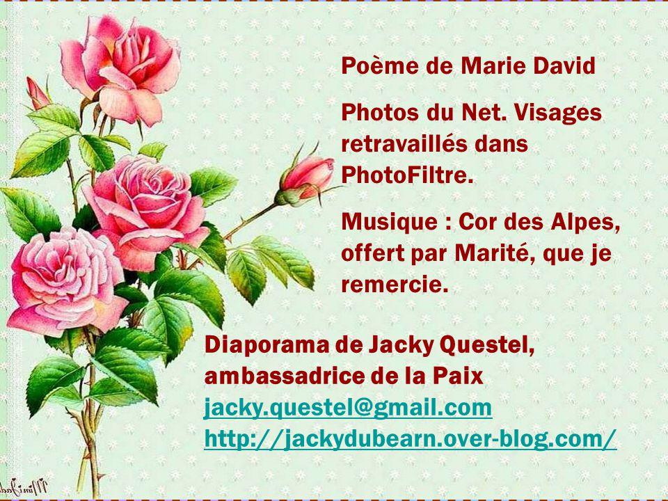 Poème de Marie David Photos du Net. Visages retravaillés dans PhotoFiltre. Musique : Cor des Alpes, offert par Marité, que je remercie.