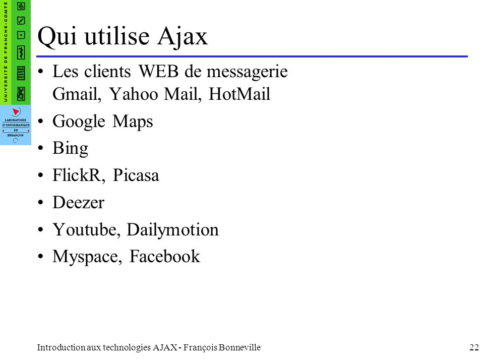 Qui utilise Ajax Les clients WEB de messagerie Gmail, Yahoo Mail, HotMail. Google Maps. Bing. FlickR, Picasa.