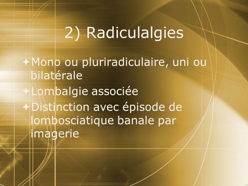 2) Radiculalgies Mono ou pluriradiculaire, uni ou bilatérale