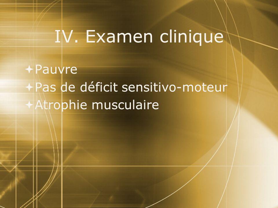 IV. Examen clinique Pauvre Pas de déficit sensitivo-moteur