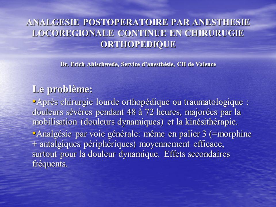ANALGESIE POSTOPERATOIRE PAR ANESTHESIE LOCOREGIONALE CONTINUE EN CHIRURUGIE ORTHOPEDIQUE Dr. Erich Ahlschwede, Service d'anesthésie, CH de Valence