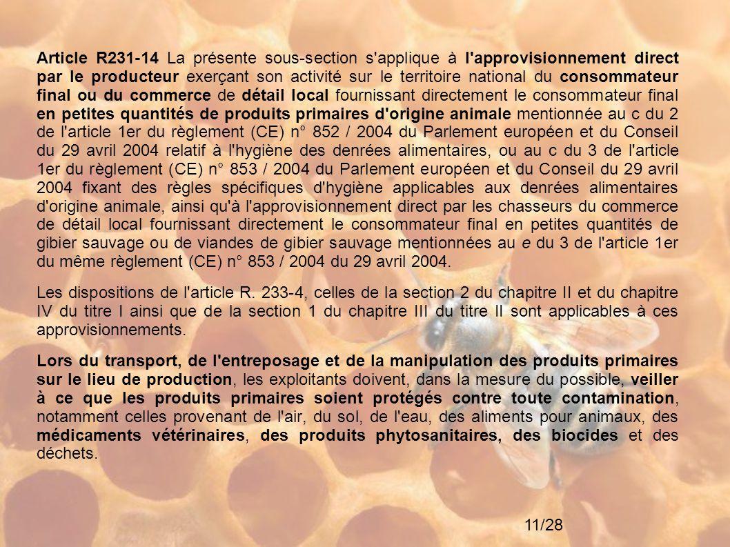 Article R231-14 La présente sous-section s applique à l approvisionnement direct par le producteur exerçant son activité sur le territoire national du consommateur final ou du commerce de détail local fournissant directement le consommateur final en petites quantités de produits primaires d origine animale mentionnée au c du 2 de l article 1er du règlement (CE) n° 852 / 2004 du Parlement européen et du Conseil du 29 avril 2004 relatif à l hygiène des denrées alimentaires, ou au c du 3 de l article 1er du règlement (CE) n° 853 / 2004 du Parlement européen et du Conseil du 29 avril 2004 fixant des règles spécifiques d hygiène applicables aux denrées alimentaires d origine animale, ainsi qu à l approvisionnement direct par les chasseurs du commerce de détail local fournissant directement le consommateur final en petites quantités de gibier sauvage ou de viandes de gibier sauvage mentionnées au e du 3 de l article 1er du même règlement (CE) n° 853 / 2004 du 29 avril 2004.