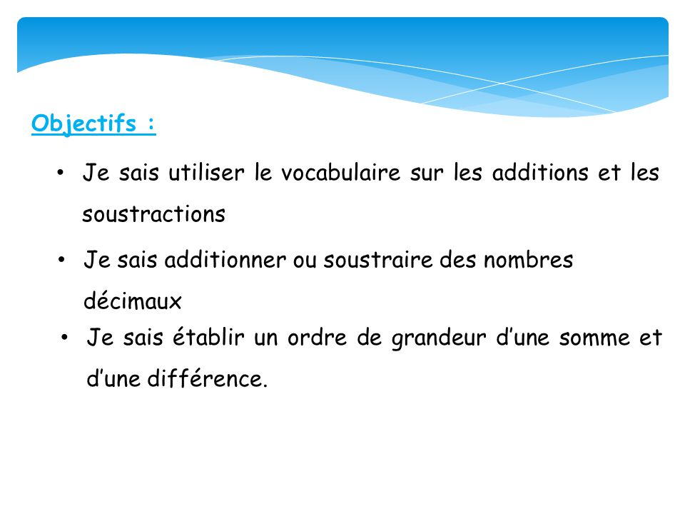 Objectifs : Je sais utiliser le vocabulaire sur les additions et les soustractions. Je sais additionner ou soustraire des nombres décimaux.