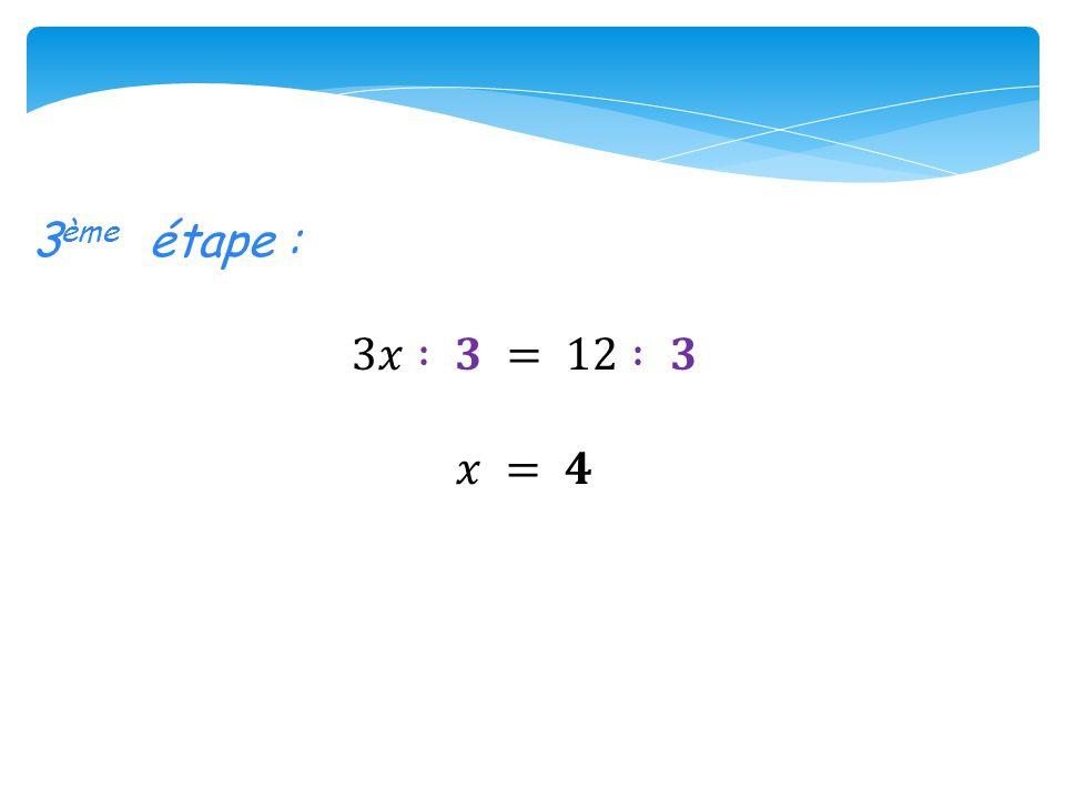 3ème étape : 3𝑥 : 𝟑 = 12 : 𝟑 𝑥 = 𝟒