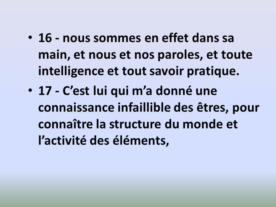 16 - nous sommes en effet dans sa main, et nous et nos paroles, et toute intelligence et tout savoir pratique.