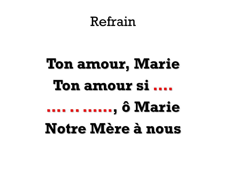 Ton amour, Marie Ton amour si …. …. .. ……, ô Marie Notre Mère à nous