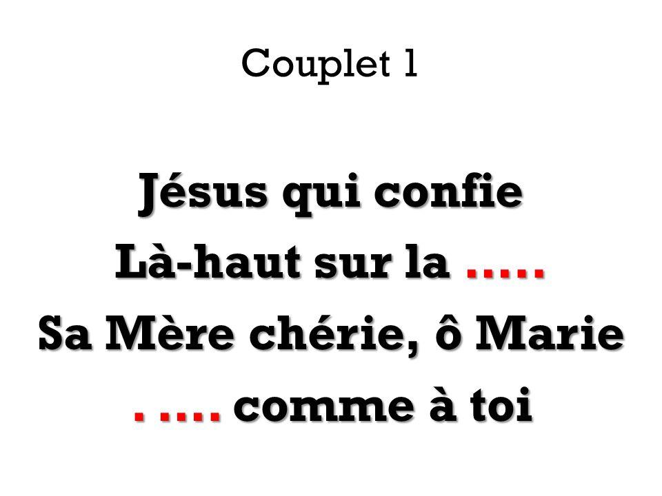 Couplet 1 Jésus qui confie Là-haut sur la ….. Sa Mère chérie, ô Marie . …. comme à toi