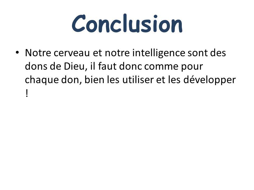 Conclusion Notre cerveau et notre intelligence sont des dons de Dieu, il faut donc comme pour chaque don, bien les utiliser et les développer !