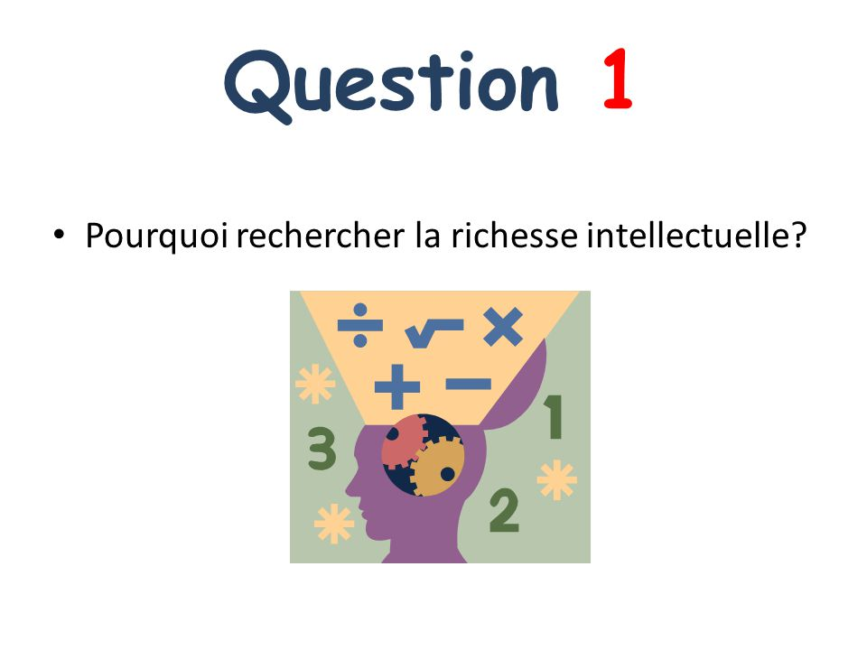 Question 1 Pourquoi rechercher la richesse intellectuelle