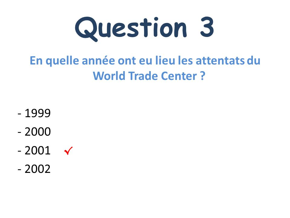 Question 3 En quelle année ont eu lieu les attentats du World Trade Center - 1999 - 2000 - 2001 - 2002