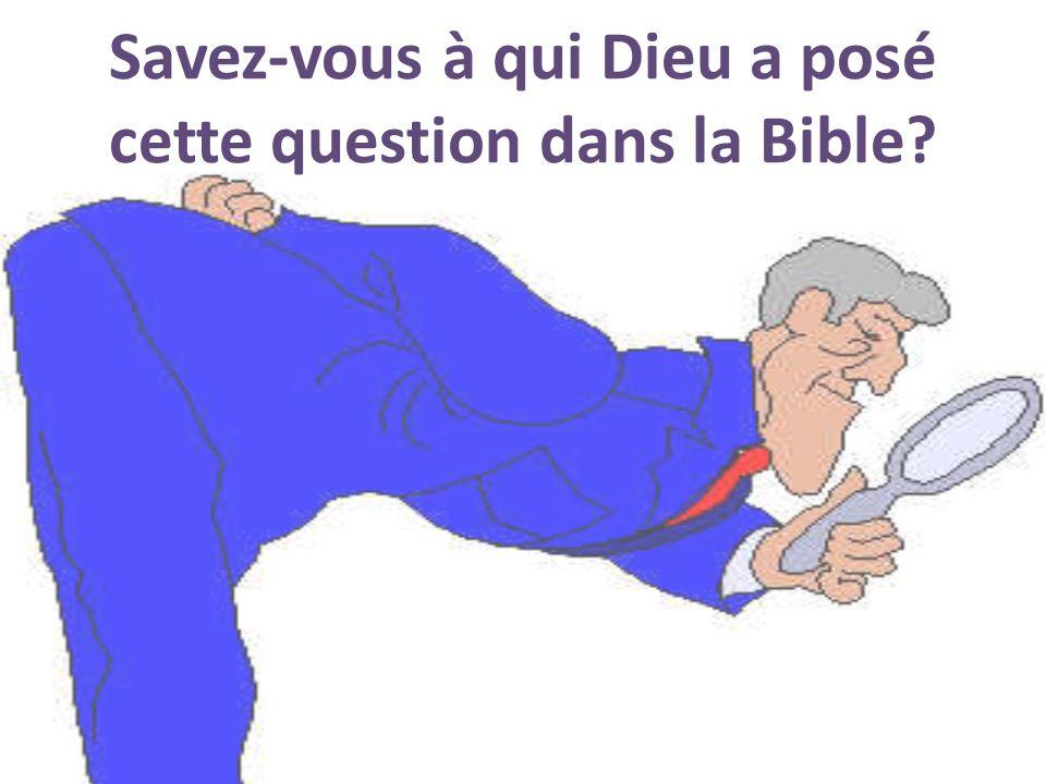 Savez-vous à qui Dieu a posé cette question dans la Bible