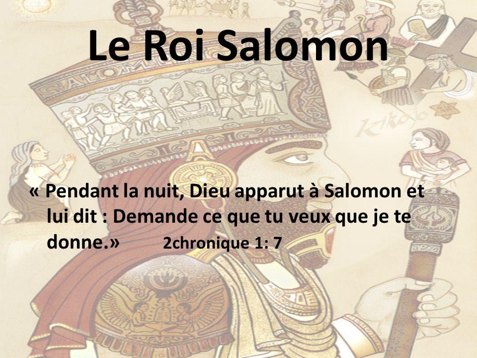 Le Roi Salomon « Pendant la nuit, Dieu apparut à Salomon et lui dit : Demande ce que tu veux que je te donne.» 2chronique 1: 7.