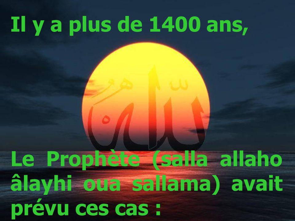 Il y a plus de 1400 ans, Le Prophète (salla allaho âlayhi oua sallama) avait prévu ces cas :