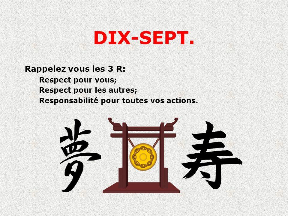 DIX-SEPT. Rappelez vous les 3 R: Respect pour vous;
