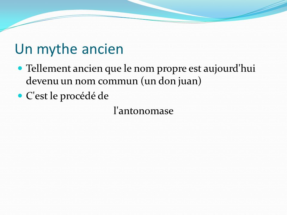 Un mythe ancien Tellement ancien que le nom propre est aujourd hui devenu un nom commun (un don juan)