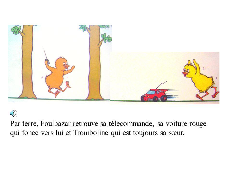Par terre, Foulbazar retrouve sa télécommande, sa voiture rouge qui fonce vers lui et Tromboline qui est toujours sa sœur.