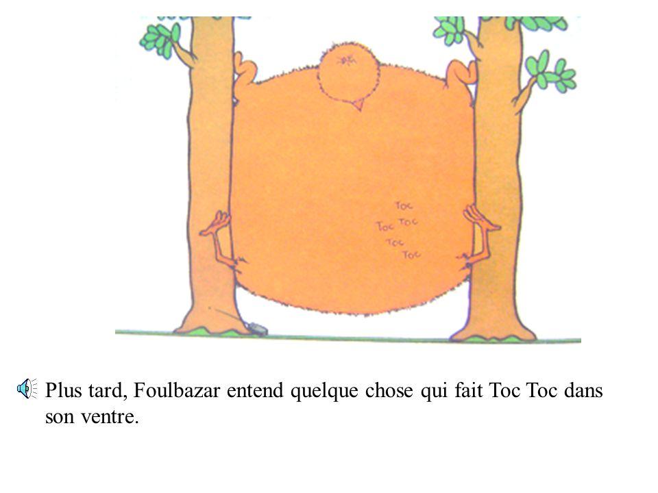 Plus tard, Foulbazar entend quelque chose qui fait Toc Toc dans son ventre.