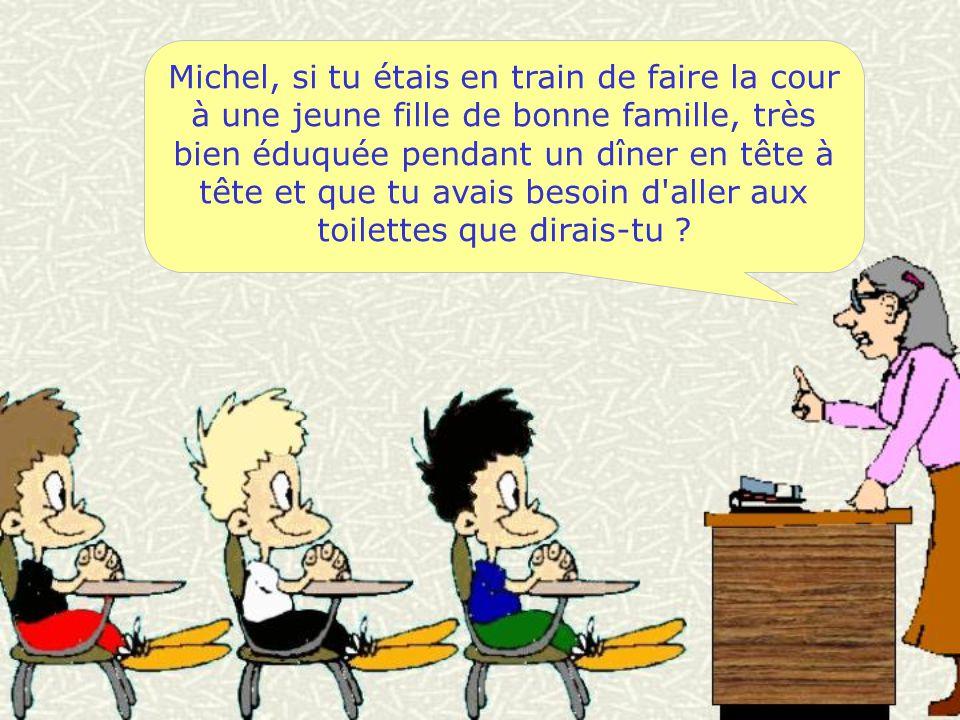 Michel, si tu étais en train de faire la cour à une jeune fille de bonne famille, très bien éduquée pendant un dîner en tête à tête et que tu avais besoin d aller aux toilettes que dirais-tu