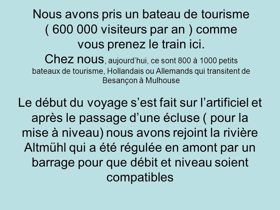 Nous avons pris un bateau de tourisme ( 600 000 visiteurs par an ) comme vous prenez le train ici. Chez nous, aujourd'hui, ce sont 800 à 1000 petits bateaux de tourisme, Hollandais ou Allemands qui transitent de Besançon à Mulhouse