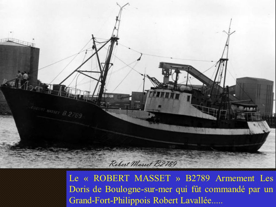 Le « ROBERT MASSET » B2789 Armement Les Doris de Boulogne-sur-mer qui fût commandé par un Grand-Fort-Philippois Robert Lavallée.....