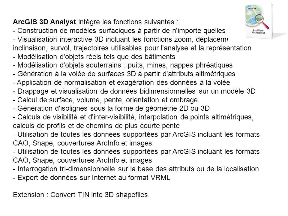 ArcGIS 3D Analyst intègre les fonctions suivantes : - Construction de modèles surfaciques à partir de n importe quelles données - Visualisation interactive 3D incluant les fonctions zoom, déplacement; rotation, inclinaison, survol, trajectoires utilisables pour l analyse et la représentation - Modélisation d objets réels tels que des bâtiments - Modélisation d objets souterrains : puits, mines, nappes phréatiques - Génération à la volée de surfaces 3D à partir d attributs altimétriques - Application de normalisation et exagération des données à la volée - Drappage et visualisation de données bidimensionnelles sur un modèle 3D - Calcul de surface, volume, pente, orientation et ombrage - Génération d isolignes sous la forme de géométrie 2D ou 3D - Calculs de visibilité et d inter-visibilité, interpolation de points altimétriques, calculs de profils et de chemins de plus courte pente - Utilisation de toutes les données supportées par ArcGIS incluant les formats CAO, Shape, couvertures ArcInfo et images. - Utilisation de toutes les données supportées par ArcGIS incluant les formats CAO, Shape, couvertures ArcInfo et images - Interrogation tri-dimensionnelle sur la base des attributs ou de la localisation - Export de données sur Internet au format VRML