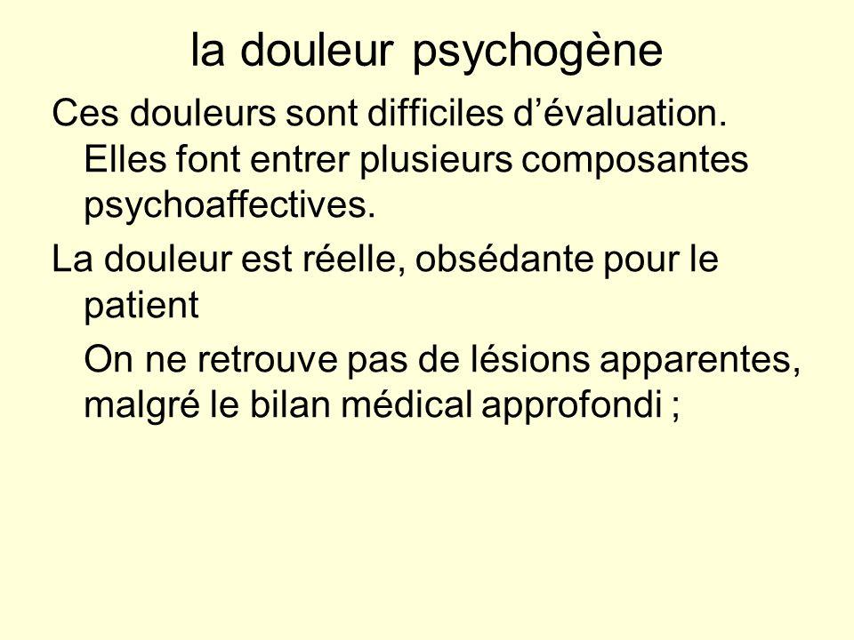 la douleur psychogène Ces douleurs sont difficiles d'évaluation. Elles font entrer plusieurs composantes psychoaffectives.