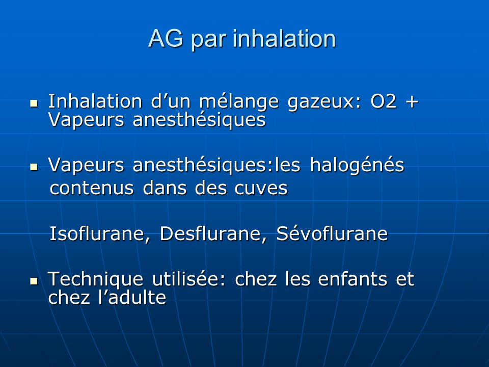 AG par inhalation Inhalation d'un mélange gazeux: O2 + Vapeurs anesthésiques. Vapeurs anesthésiques:les halogénés.